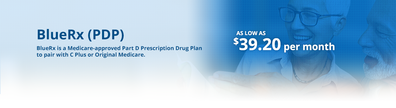 BlueRx is a Medicare-approved Part D Prescription Drug Plan to pair with C Plus or Original Medicare.